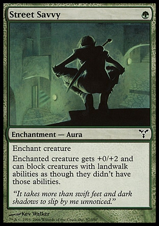 Street Savvy (1, G) 0/0\nEnchantment  — Aura\nEnchant creature<br />\nEnchanted creature gets +0/+2 and can block creatures with landwalk abilities as though they didn't have those abilities.\nDissension: Common\n\n