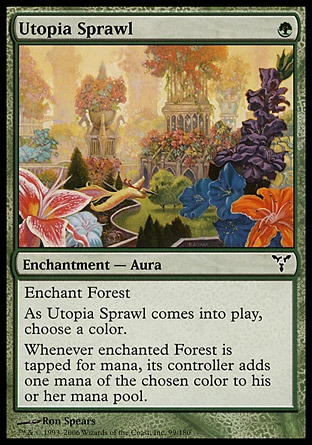 Utopia Sprawl (1, G) 0/0\nEnchantment  — Aura\nEnchant Forest<br />\nAs Utopia Sprawl enters the battlefield, choose a color.<br />\nWhenever enchanted Forest is tapped for mana, its controller adds one mana of the chosen color to his or her mana pool (in addition to the mana the land produces).\nDissension: Common\n\n