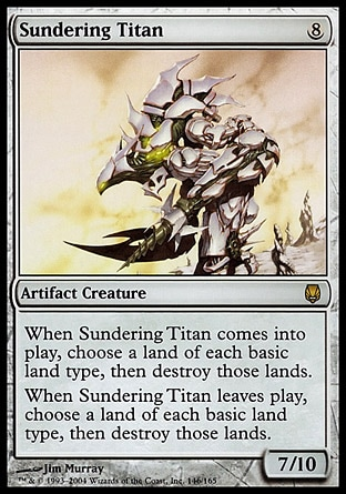 Sundering Titan (8, 8) 7/10 Artifact Creature  — Golem When Sundering Titan enters the battlefield or leaves the battlefield, choose a land of each basic land type, then destroy those lands. Darksteel: Rare