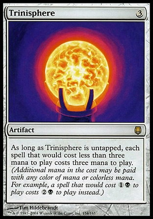 Trinisphere (3, 3) 0/0 Artifact As long as Trinisphere is untapped, each spell that would cost less than three mana to cast costs three mana to cast. (Additional mana in the cost may be paid with any color of mana or colorless mana. For example, a spell that would cost {1}{B} to cast costs {2}{B} to cast instead.) From the Vault: Exiled: Mythic Rare, Darksteel: Rare