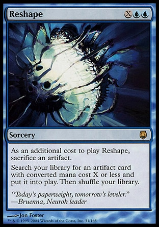 Reshape (3, XUU) \nSorcery\nAs an additional cost to cast Reshape, sacrifice an artifact.<br />\nSearch your library for an artifact card with converted mana cost X or less and put it onto the battlefield. Then shuffle your library.\nDarksteel: Rare\n\n