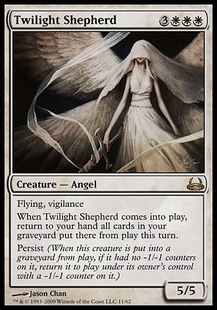 Twilight Shepherd (6, 3WWW) 5/5\nCreature  — Angel\nFlying, vigilance<br />\nWhen Twilight Shepherd enters the battlefield, return to your hand all cards in your graveyard that were put there from the battlefield this turn.<br />\nPersist (When this creature dies, if it had no -1/-1 counters on it, return it to the battlefield under its owner's control with a -1/-1 counter on it.)\nDuel Decks: Divine vs. Demonic: Rare, Shadowmoor: Rare\n\n