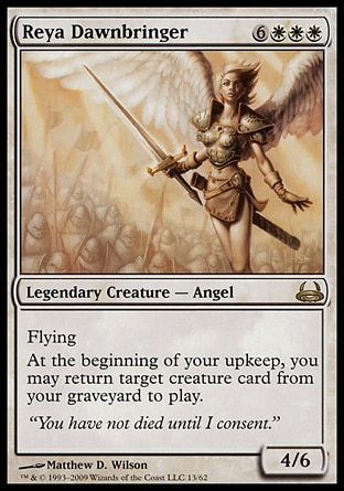 Reya Dawnbringer (9, 6WWW) 4/6 Legendary Creature  — Angel Flying<br /> At the beginning of your upkeep, you may return target creature card from your graveyard to the battlefield. Duel Decks: Divine vs. Demonic: Rare, Tenth Edition: Rare, Invasion: Rare