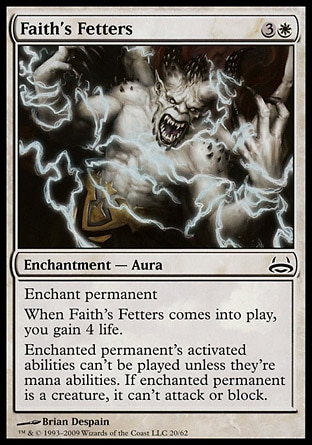 Faith's Fetters (4, 3W) \nEnchantment  — Aura\nEnchant permanent<br />\nWhen Faith's Fetters enters the battlefield, you gain 4 life.<br />\nEnchanted permanent's activated abilities can't be activated unless they're mana abilities. If enchanted permanent is a creature, it can't attack or block.\nDuel Decks: Divine vs. Demonic: Common, Ravnica: City of Guilds: Common\n\n
