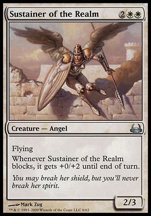 Sustainer of the Realm (4, 2WW) 2/3\nCreature  — Angel\nFlying<br />\nWhenever Sustainer of the Realm blocks, it gets +0/+2 until end of turn.\nDuel Decks: Divine vs. Demonic: Uncommon, Seventh Edition: Uncommon, Urza's Legacy: Uncommon\n\n