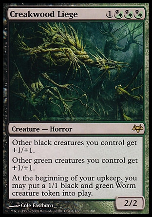 Creakwood Liege (4, 1(B/G)(B/G)(B/G)) 2/2 Creature  — Horror Other black creatures you control get +1/+1.<br /> Other green creatures you control get +1/+1.<br /> At the beginning of your upkeep, you may put a 1/1 black and green Worm creature token onto the battlefield. Eventide: Rare