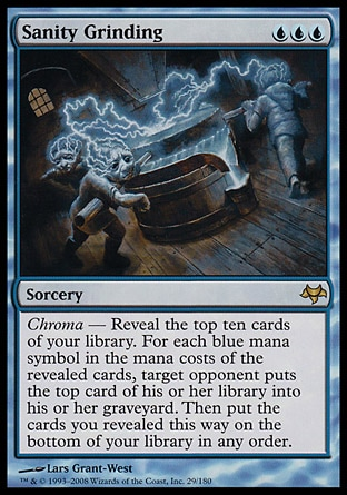 Sanity Grinding (3, UUU) 0/0 Sorcery Chroma — Reveal the top ten cards of your library. For each blue mana symbol in the mana costs of the revealed cards, target opponent puts the top card of his or her library into his or her graveyard. Then put the cards you revealed this way on the bottom of your library in any order. Eventide: Rare