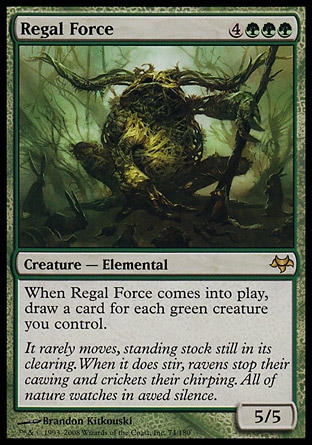 Regal Force (7, 4GGG) 5/5 Creature  — Elemental When Regal Force enters the battlefield, draw a card for each green creature you control. Eventide: Rare