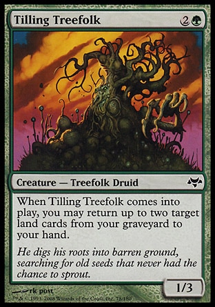 Tilling Treefolk (3, 2G) 1/3\nCreature  — Treefolk Druid\nWhen Tilling Treefolk enters the battlefield, you may return up to two target land cards from your graveyard to your hand.\nEventide: Common\n\n