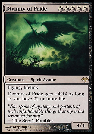 Divinity of Pride (5, (W/B)(W/B)(W/B)(W/B)(W/B)) 4/4 Creature  — Spirit Avatar Flying, lifelink<br /> Divinity of Pride gets +4/+4 as long as you have 25 or more life. Eventide: Rare
