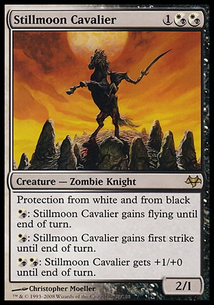 Stillmoon Cavalier (3, 1(W/B)(W/B)) 2/1 Creature  — Zombie Knight Protection from white and from black<br /> {(w/b)}: Stillmoon Cavalier gains flying until end of turn.<br /> {(w/b)}: Stillmoon Cavalier gains first strike until end of turn.<br /> {(w/b){(w/b)}: Stillmoon Cavalier gets +1/+0 until end of turn. Eventide: Rare
