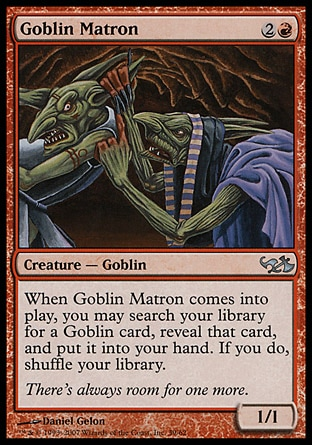 Goblin Matron (3, 2R) 1/1\nCreature  — Goblin\nWhen Goblin Matron enters the battlefield, you may search your library for a Goblin card, reveal that card, and put it into your hand. If you do, shuffle your library.\nDuel Decks: Elves vs. Goblins: Uncommon, Seventh Edition: Uncommon, Urza's Saga: Common, Portal Second Age: Uncommon\n\n