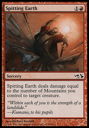 Spitting Earth (2, 1R) 0/0\nSorcery\nSpitting Earth deals damage to target creature equal to the number of Mountains you control.\nDuel Decks: Knights vs. Dragons: Common, Duel Decks: Elves vs. Goblins: Common, Tenth Edition: Common, Seventh Edition: Common, Starter 1999: Uncommon, Classic (Sixth Edition): Common, Portal Second Age: Common, Portal: Common, Mirage: Common\n\n