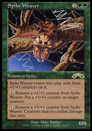 Spike Weaver (4, 2GG) 0/0\nCreature  — Spike\nSpike Weaver enters the battlefield with three +1/+1 counters on it.<br />\n{2}, Remove a +1/+1 counter from Spike Weaver: Put a +1/+1 counter on target creature.<br />\n{1}, Remove a +1/+1 counter from Spike Weaver: Prevent all combat damage that would be dealt this turn.\nBattle Royale: Rare, Exodus: Rare\n\n