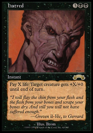 Hatred (5, 3BB) 0/0 Instant As an additional cost to cast Hatred, pay X life.<br /> Target creature gets +X/+0 until end of turn. Exodus: Rare