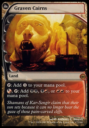 Graven Cairns (0, ) 0/0 Land {T}: Add {1} to your mana pool.<br /> {(b/r)}, {T}: Add {B}{B}, {B}{R}, or {R}{R} to your mana pool. Shadowmoor: Rare, Future Sight: Rare