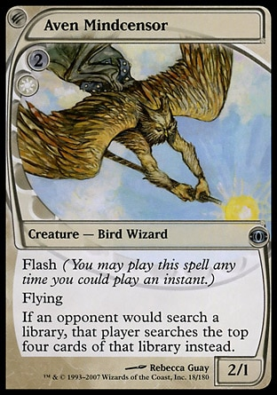 Aven Mindcensor (3, 2W) 2/1\nCreature  — Bird Wizard\nFlash (You may cast this spell any time you could cast an instant.)<br />\nFlying<br />\nIf an opponent would search a library, that player searches the top four cards of that library instead.\nFuture Sight: Uncommon\n\n