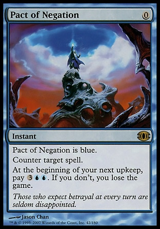 Pact of Negation (0, 0) 0/0 Instant Pact of Negation is blue.<br /> Counter target spell.<br /> At the beginning of your next upkeep, pay {3}{U}{U}. If you don't, you lose the game. Future Sight: Rare