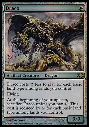 Draco (16, 16) 9/9 Artifact Creature  — Dragon Domain — Draco costs {2} less to cast for each basic land type among lands you control.<br /> Flying<br /> Domain — At the beginning of your upkeep, sacrifice Draco unless you pay {1}0}. This cost is reduced by {2} for each basic land type among lands you control. From the Vault: Dragons: Rare, Planeshift: Rare