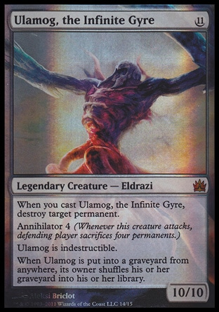 Ulamog, the Infinite Gyre (11, 11) 10/10\nLegendary Creature  — Eldrazi\nWhen you cast Ulamog, the Infinite Gyre, destroy target permanent.<br />\nAnnihilator 4 (Whenever this creature attacks, defending player sacrifices four permanents.)<br />\nUlamog is indestructible.<br />\nWhen Ulamog is put into a graveyard from anywhere, its owner shuffles his or her graveyard into his or her library.\nFrom the Vault: Legends: Mythic Rare, Rise of the Eldrazi: Mythic Rare\n\n