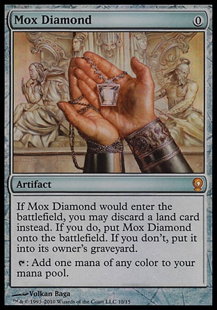 Mox Diamond (0, 0) \nArtifact\nIf Mox Diamond would enter the battlefield, you may discard a land card instead. If you do, put Mox Diamond onto the battlefield. If you don't, put it into its owner's graveyard.<br />\n{T}: Add one mana of any color to your mana pool.\nFrom the Vault: Relics: Mythic Rare, Stronghold: Rare\n\n