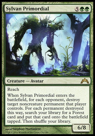Sylvan Primordial (7, 5GG) 6/8\nCreature  — Avatar\nReach<br />\nWhen Sylvan Primordial enters the battlefield, for each opponent, destroy target noncreature permanent that player controls. For each permanent destroyed this way, search your library for a Forest card and put that card onto the battlefield tapped. Then shuffle your library.\nGatecrash: Rare\n\n