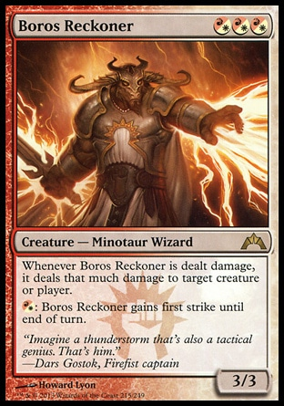 Boros Reckoner (3, (R/W)(R/W)(R/W)) 3/3\nCreature  — Minotaur Wizard\nWhenever Boros Reckoner is dealt damage, it deals that much damage to target creature or player.<br />\n{(r/w)}: Boros Reckoner gains first strike until end of turn.\nGatecrash: Rare\n\n