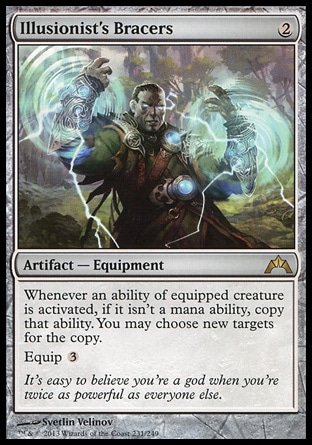 Illusionist's Bracers (2, 2) \nArtifact  — Equipment\nWhenever an ability of equipped creature is activated, if it isn't a mana ability, copy that ability. You may choose new targets for the copy.<br />\nEquip {3}\nGatecrash: Rare\n\n