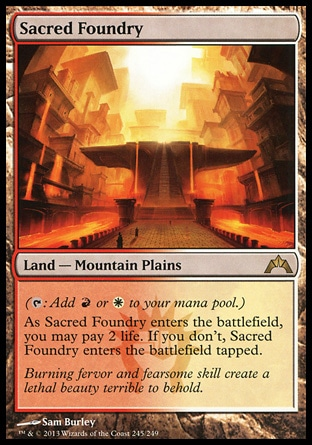 Sacred Foundry (0, ) 0/0\nLand  — Mountain Plains\n({T}: Add {R} or {W} to your mana pool.)<br />\nAs Sacred Foundry enters the battlefield, you may pay 2 life. If you don't, Sacred Foundry enters the battlefield tapped.\nGatecrash: Rare, Ravnica: City of Guilds: Rare\n\n
