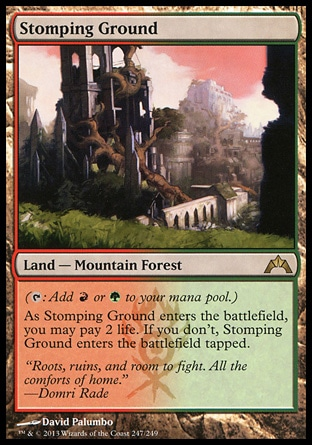 Stomping Ground (0, ) 0/0\nLand  — Mountain Forest\n({T}: Add {R} or {G} to your mana pool.)<br />\nAs Stomping Ground enters the battlefield, you may pay 2 life. If you don't, Stomping Ground enters the battlefield tapped.\nGatecrash: Rare, Guildpact: Rare\n\n