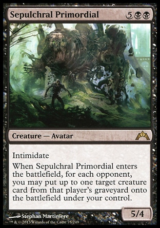 Sepulchral Primordial (7, 5BB) 5/4\nCreature  — Avatar\nIntimidate<br />\nWhen Sepulchral Primordial enters the battlefield, for each opponent, you may put up to one target creature card from that player's graveyard onto the battlefield under your control.\nGatecrash: Rare\n\n
