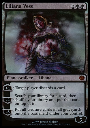 Liliana Vess (5, 3BB) 0/0 Planeswalker  — Liliana +1: Target player discards a card.<br /> -2: Search your library for a card, then shuffle your library and put that card on top of it.<br /> -8: Put all creature cards from all graveyards onto the battlefield under your control. Duel Decks: Garruk vs. Liliana: Mythic Rare, Magic 2010: Mythic Rare, Lorwyn: Rare