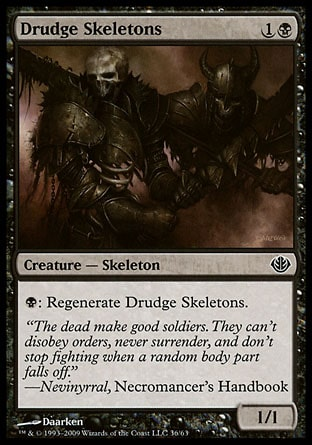 Drudge Skeletons (2, 1B) 1/1\nCreature  — Skeleton\n{B}: Regenerate Drudge Skeletons. (The next time this creature would be destroyed this turn, it isn't. Instead tap it, remove all damage from it, and remove it from combat.)\nDuel Decks: Garruk vs. Liliana: Common, Magic 2010: Common, Tenth Edition: Uncommon, Ninth Edition: Uncommon, Eighth Edition: Common, Seventh Edition: Common, Starter 2000: Common, Classic (Sixth Edition): Common, Fifth Edition: Common, Fourth Edition: Common, Revised Edition: Common, Unlimited Edition: Common, Limited Edition Beta: Common, Limited Edition Alpha: Common\n\n