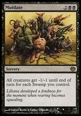 Mutilate (4, 2BB) 0/0 Sorcery All creatures get -1/-1 until end of turn for each Swamp you control. Duel Decks: Garruk vs. Liliana: Rare, Torment: Rare