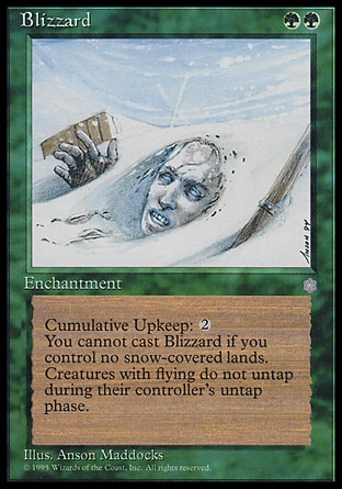 Blizzard (2, GG) 0/0 Enchantment Cast Blizzard only if you control a snow land.<br /> Cumulative upkeep {2} (At the beginning of your upkeep, put an age counter on this permanent, then sacrifice it unless you pay its upkeep cost for each age counter on it.)<br /> Creatures with flying don't untap during their controllers' untap steps. Ice Age: Rare