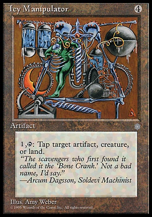 Icy Manipulator (4, 4) 0/0 Artifact {1}, {T}: Tap target artifact, creature, or land. Tenth Edition: Uncommon, Ninth Edition: Uncommon, Mirrodin: Uncommon, Ice Age: Uncommon, Unlimited Edition: Uncommon, Limited Edition Beta: Uncommon, Limited Edition Alpha: Uncommon