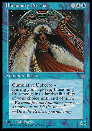 Illusionary Presence (3, 1UU) 2/2 Creature  — Illusion Cumulative upkeep {U} (At the beginning of your upkeep, put an age counter on this permanent, then sacrifice it unless you pay its upkeep cost for each age counter on it.)<br /> At the beginning of your upkeep, choose a land type. Illusionary Presence gains landwalk of the chosen type until end of turn. Ice Age: Rare