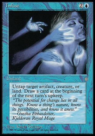 Infuse (3, 2U) 0/0 Instant Untap target artifact, creature, or land.<br /> <br /> Draw a card at the beginning of the next turn's upkeep. Masters Edition III: Common, Ice Age: Common