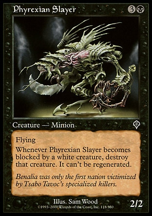 Phyrexian Slayer (4, 3B) 2/2 Creature  — Minion Flying<br /> <br /> Whenever Phyrexian Slayer becomes blocked by a white creature, destroy that creature. It can't be regenerated. Invasion: Common