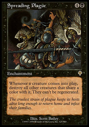 Spreading Plague (5, 4B) \nEnchantment\nWhenever a creature enters the battlefield, destroy all other creatures that share a color with it. They can't be regenerated.\nInvasion: Rare\n\n