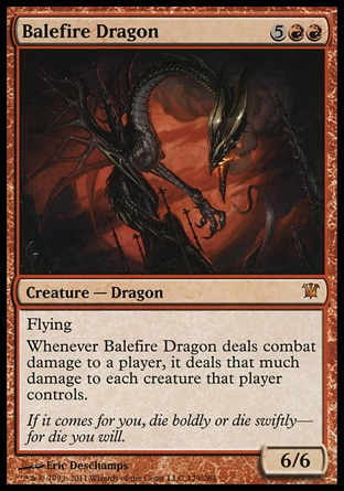 Balefire Dragon (7, 5RR) 6/6\nCreature  — Dragon\nFlying<br />\nWhenever Balefire Dragon deals combat damage to a player, it deals that much damage to each creature that player controls.\nInnistrad: Mythic Rare\n\n