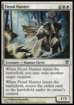 Fiend Hunter (3, 1WW) 1/3\nCreature  — Human Cleric\nWhen Fiend Hunter enters the battlefield, you may exile another target creature.<br />\nWhen Fiend Hunter leaves the battlefield, return the exiled card to the battlefield under its owner's control.\nDuel Decks: Sorin vs. Tibalt: Uncommon, Innistrad: Uncommon\n\n
