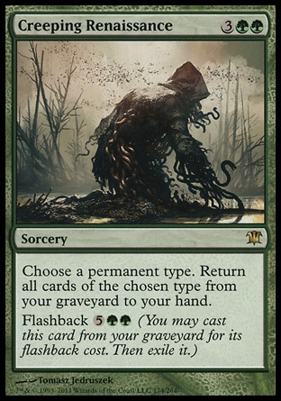 Creeping Renaissance (5, 3GG) 0/0\nSorcery\nChoose a permanent type. Return all cards of the chosen type from your graveyard to your hand.<br />\nFlashback {5}{G}{G} (You may cast this card from your graveyard for its flashback cost. Then exile it.)\nInnistrad: Rare\n\n