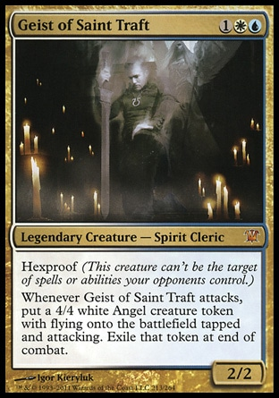 Geist of Saint Traft (3, 1WU) 2/2\nLegendary Creature  — Spirit Cleric\nHexproof (This creature can't be the target of spells or abilities your opponents control.)<br />\nWhenever Geist of Saint Traft attacks, put a 4/4 white Angel creature token with flying onto the battlefield tapped and attacking. Exile that token at end of combat.\nInnistrad: Mythic Rare\n\n