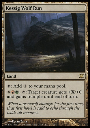 Kessig Wolf Run (0, ) 0/0\nLand\n{T}: Add {1} to your mana pool.<br />\n{X}{R}{G}, {T}: Target creature gets +X/+0 and gains trample until end of turn.\nInnistrad: Rare\n\n
