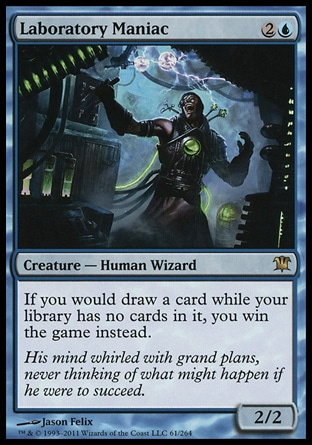 Laboratory Maniac (3, 2U) 2/2\nCreature  — Human Wizard\nIf you would draw a card while your library has no cards in it, you win the game instead.\nInnistrad: Rare\n\n