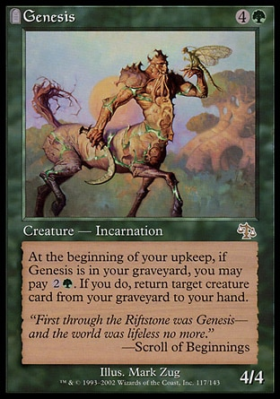Genesis (5, 4G) 4/4\nCreature  — Incarnation\nAt the beginning of your upkeep, if Genesis is in your graveyard, you may pay {2}{G}. If you do, return target creature card from your graveyard to your hand.\nJudgment: Rare\n\n