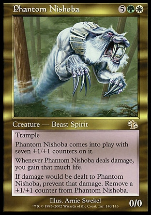 Phantom Nishoba (7, 5GW) 0/0 Creature  — Cat Beast Spirit Trample<br /> Phantom Nishoba enters the battlefield with seven +1/+1 counters on it.<br /> Whenever Phantom Nishoba deals damage, you gain that much life.<br /> If damage would be dealt to Phantom Nishoba, prevent that damage. Remove a +1/+1 counter from Phantom Nishoba. Judgment: Rare