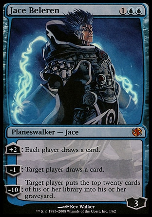 Jace Beleren (3, 1UU) 0/0 Planeswalker  — Jace +2: Each player draws a card.<br /> -1: Target player draws a card.<br /> -10: Target player puts the top twenty cards of his or her library into his or her graveyard. Magic 2010: Mythic Rare, Duel Decks: Jace vs. Chandra: Mythic Rare, Lorwyn: Rare