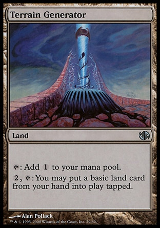 Terrain Generator (0, ) 0/0\nLand\n{T}: Add {1} to your mana pool.<br />\n{2}, {T}: You may put a basic land card from your hand onto the battlefield tapped.\nDuel Decks: Jace vs. Chandra: Uncommon, Nemesis: Uncommon\n\n